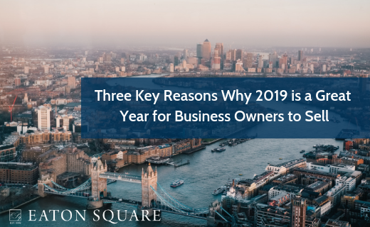 Three Key Reasons Why 2019 is a Great Year for Business Owners to Sell