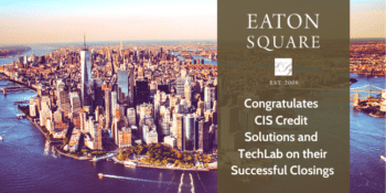 EATON SQUARE CONGRATULATES CIS CREDIT SOLUTIONS AND TECHLAB ON THEIR SUCCESSFUL CLOSINGS