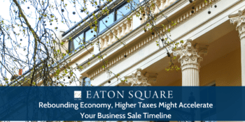 Rebounding Economy, Higher Taxes Might Accelerate Your Business Sale Timeline